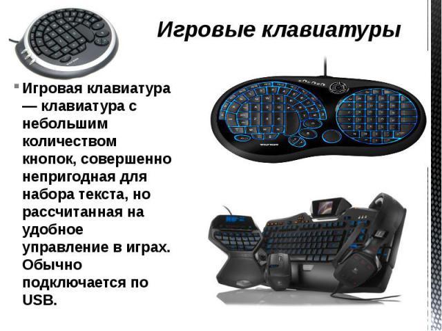 Игровые клавиатуры Игровая клавиатура — клавиатура с небольшим количеством кнопок, совершенно непригодная для набора текста, но рассчитанная на удобное управление в играх. Обычно подключается по USB.