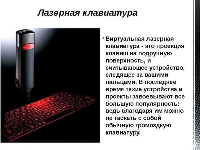 Лазерная клавиатура Виртуальная лазерная клавиатура - это проекция клавиш на подручную поверхность, и считывающее устройство, следящее за вашими пальцами. В последнее время такие устройства и проекты завоевывают все большую популярность: ведь благод…