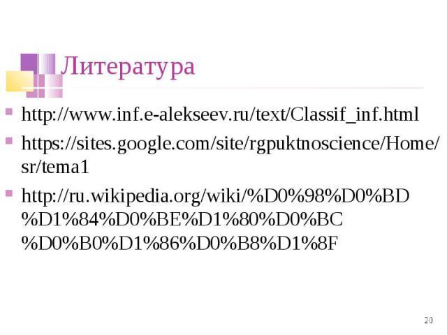 http://www.inf.e-alekseev.ru/text/Classif_inf.html http://www.inf.e-alekseev.ru/text/Classif_inf.html https://sites.google.com/site/rgpuktnoscience/Home/sr/tema1 http://ru.wikipedia.org/wiki/%D0%98%D0%BD%D1%84%D0%BE%D1%80%D0%BC%D0%B0%D1%86%D0%B8%D1%8F