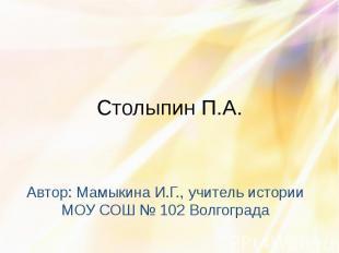 Столыпин П.А. Автор: Мамыкина И.Г., учитель истории МОУ СОШ № 102 Волгограда