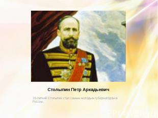 Столыпин Петр Аркадьевич 39-летний Столыпин стал самым молодым губернатором в Ро