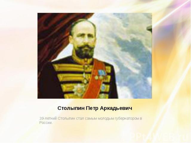 Столыпин Петр Аркадьевич 39-летний Столыпин стал самым молодым губернатором в России.