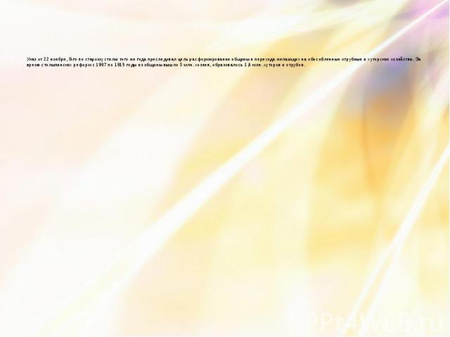 Указ от 22 ноября, 9-го по старому стилю того же года преследовал цель расформирования общины и перехода желающих на обособленные отрубные и хуторские хозяйства. За время столыпинских реформ с 1907 по 1915 годы из общины вышло 3 млн. хозяев, образов…