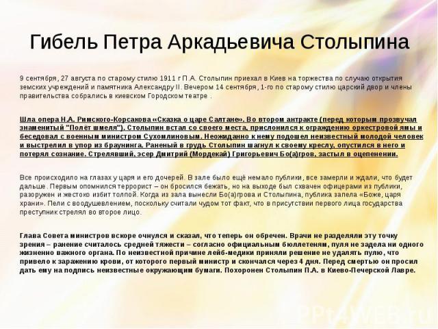Гибель Петра Аркадьевича Столыпина 9 сентября, 27 августа по старому стилю 1911 г П.А. Столыпин приехал в Киев на торжества по случаю открытия земских учреждений и памятника Александру II. Вечером 14 сентября, 1-го по старому стилю царский двор и чл…