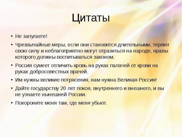 Цитаты Не запугаете! Чрезвычайные меры, если они становятся длительными, теряют свою силу и неблагоприятно могут отразиться на народе, нравы которого должны воспитываться законом. Россия сумеет отличить кровь на руках палачей от крови на руках добро…