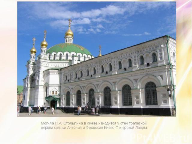 Могила П.А. Столыпина в Киеве находится у стен трапезной церкви святых Антония и Феодосия Киево-Печерской Лавры.