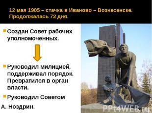 12 мая 1905 – стачка в Иваново – Вознесенске. Продолжалась 72 дня. Создан Совет