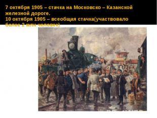7 октября 1905 – стачка на Московско – Казанской железной дороге. 10 октября 190