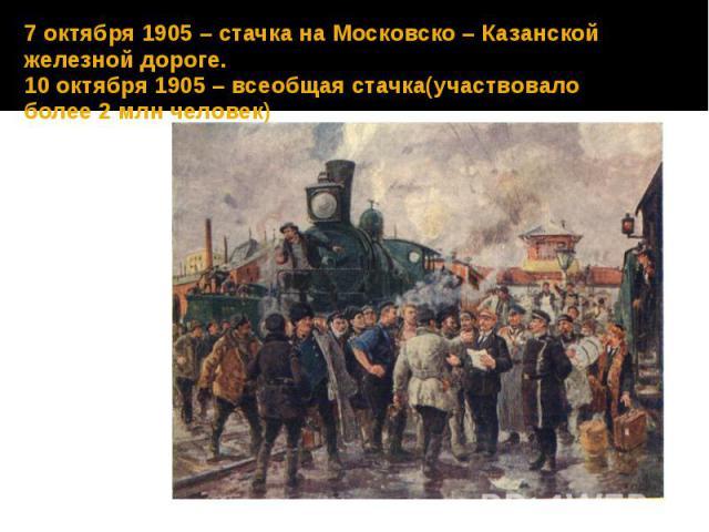 7 октября 1905 – стачка на Московско – Казанской железной дороге. 10 октября 1905 – всеобщая стачка(участвовало более 2 млн человек)