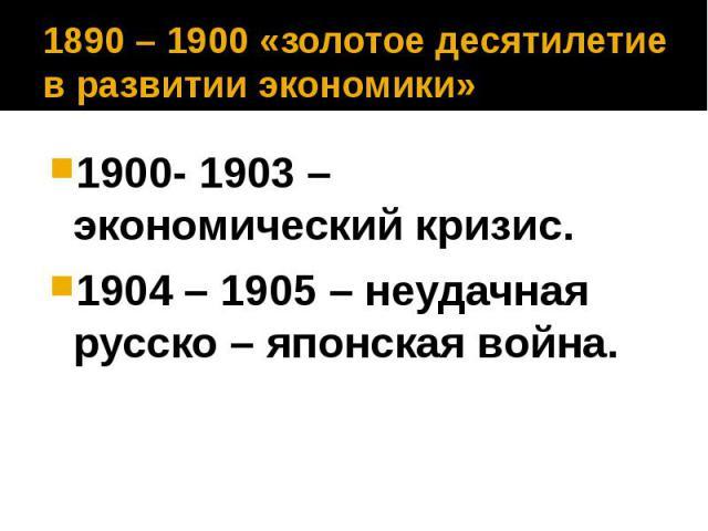 1890 – 1900 «золотое десятилетие в развитии экономики» 1900- 1903 – экономический кризис. 1904 – 1905 – неудачная русско – японская война.