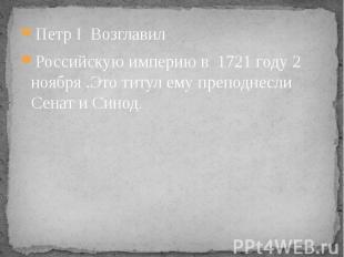 Петр I Возглавил Петр I Возглавил Российскую империю в 1721 году 2 ноября .Это т