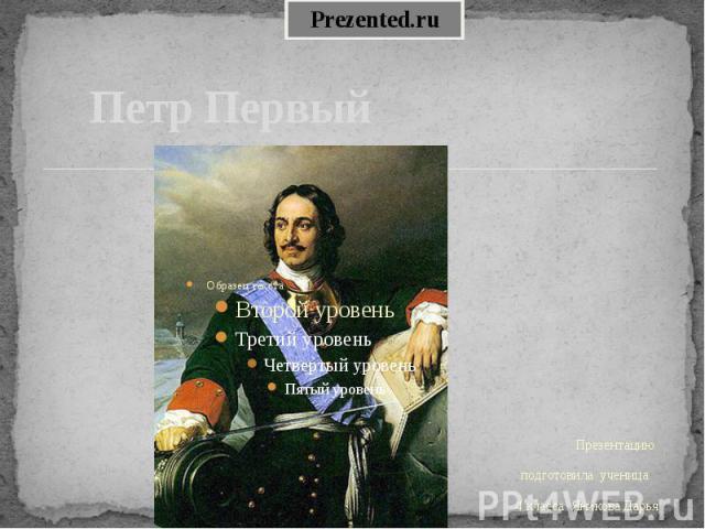 Петр Первый Презентацию подготовила ученица 4 класса Яникова Дарья