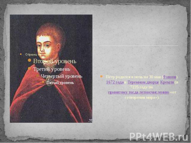 Пётр родился в ночь на 30 мая (9 июня) 1672 года в Теремном дворце Кремля (в 7235 году по принятому тогда летоисчислению «от сотворения мира»). Пётр родился в ночь на 30 мая (9 июня) 1672 года в Теремном дворце Кремля (в 7235 году по принятому тогда…