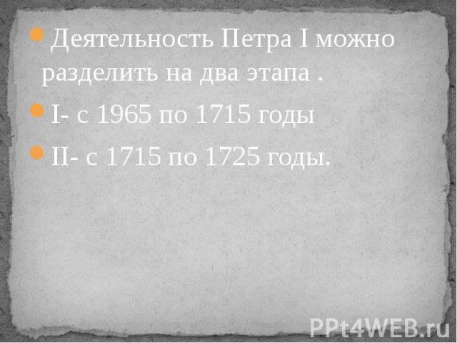 Деятельность Петра I можно разделить на два этапа . Деятельность Петра I можно разделить на два этапа . I- с 1965 по 1715 годы II- с 1715 по 1725 годы.