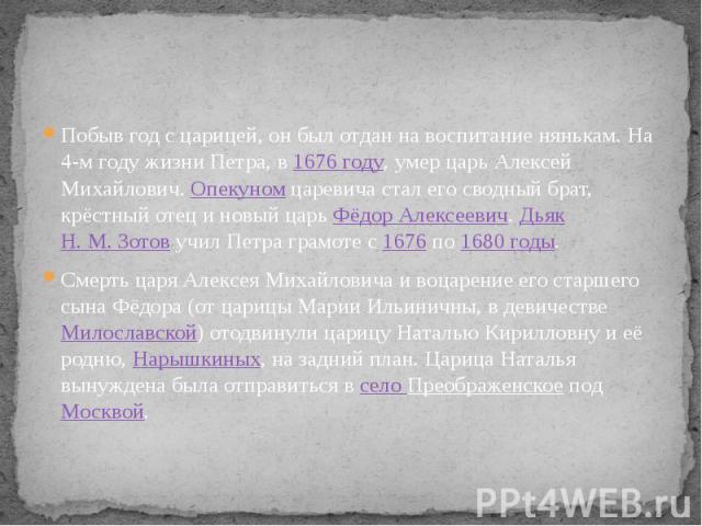 Побыв год с царицей, он был отдан на воспитание нянькам. На 4-м году жизни Петра, в 1676 году, умер царь Алексей Михайлович. Опекуном царевича стал его сводный брат, крёстный отец и новый царь Фёдор Алексеевич. Дьяк Н.М.Зотов учил Петра …