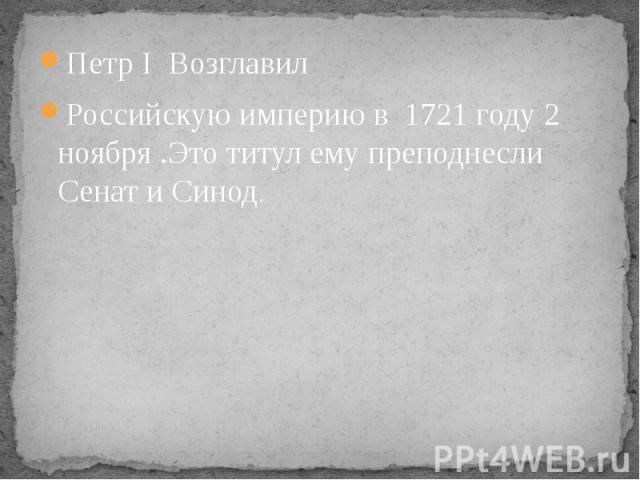 Петр I Возглавил Петр I Возглавил Российскую империю в 1721 году 2 ноября .Это титул ему преподнесли Сенат и Синод.