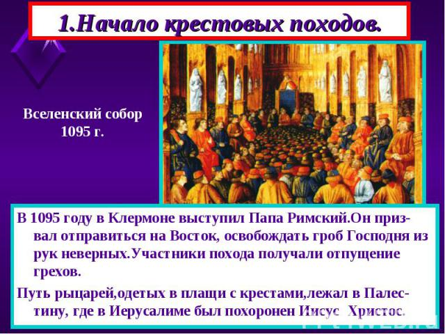 В 1095 году в Клермоне выступил Папа Римский.Он приз-вал отправиться на Восток, освобождать гроб Господня из рук неверных.Участники похода получали отпущение грехов. В 1095 году в Клермоне выступил Папа Римский.Он приз-вал отправиться на Восток, осв…