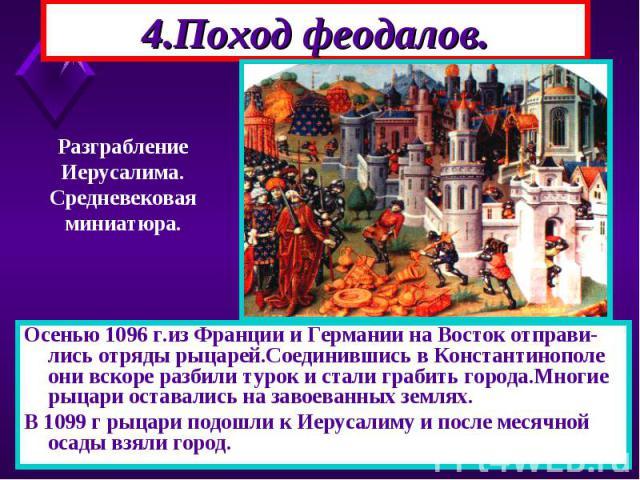 Осенью 1096 г.из Франции и Германии на Восток отправи-лись отряды рыцарей.Соединившись в Константинополе они вскоре разбили турок и стали грабить города.Многие рыцари оставались на завоеванных землях. Осенью 1096 г.из Франции и Германии на Восток от…