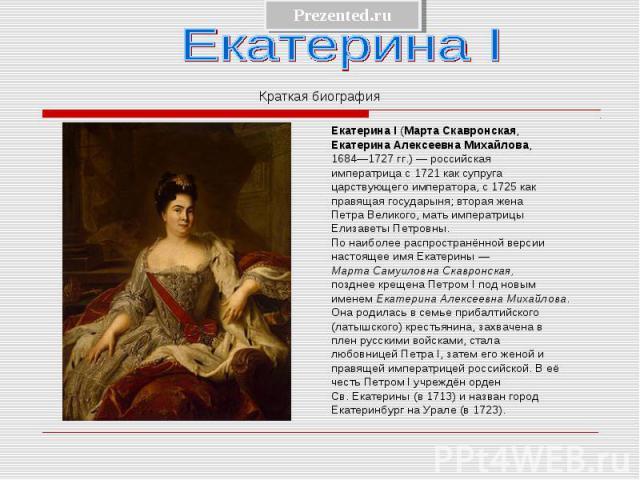 Екатерина I (Марта Скавронская, Екатерина I (Марта Скавронская, Екатерина Алексеевна Михайлова, 1684—1727 гг.) — российская императрица с 1721 как супруга царствующего императора, с 1725 как правящая государыня; вторая жена Петра Великого, мать импе…