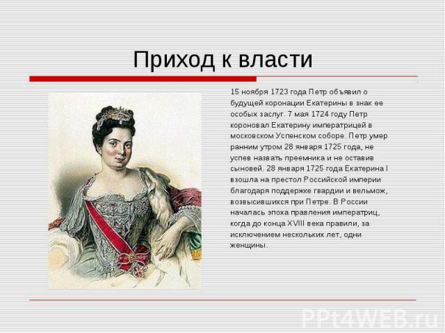15 ноября 1723 года Петр объявил о 15 ноября 1723 года Петр объявил о будущей коронации Екатерины в знак ее особых заслуг. 7 мая 1724 году Петр короновал Екатерину императрицей в московском Успенском соборе. Петр умер ранним утром 28 января 1725 год…