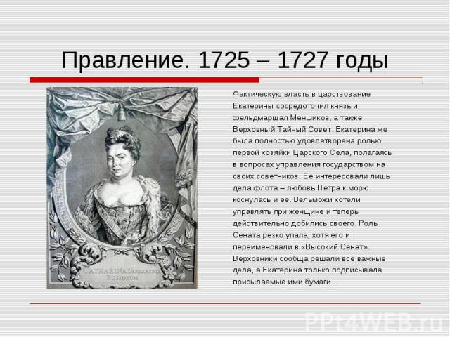 Фактическую власть в царствование Фактическую власть в царствование Екатерины сосредоточил князь и фельдмаршал Меншиков, а также Верховный Тайный Совет. Екатерина же была полностью удовлетворена ролью первой хозяйки Царского Села, полагаясь в вопрос…