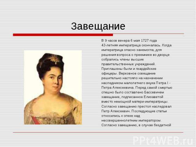 В 9 часов вечера 6 мая 1727 года В 9 часов вечера 6 мая 1727 года 43-летняя императрица скончалась. Когда императрица опасно занемогла, для решения вопроса о преемнике во дворце собрались члены высших правительственных учреждений. Приглашены были и …