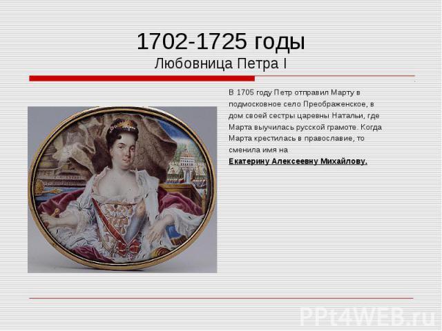 В 1705 году Петр отправил Марту в В 1705 году Петр отправил Марту в подмосковное село Преображенское, в дом своей сестры царевны Натальи, где Марта выучилась русской грамоте. Когда Марта крестилась в православие, то сменила имя на Екатерину Алексеев…