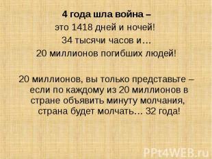 4 года шла война – 4 года шла война – это 1418 дней и ночей! 34 тысячи часов и…