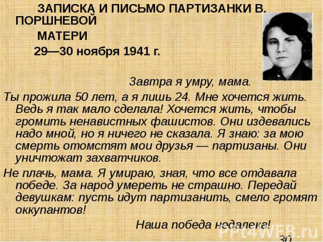 ЗАПИСКА И ПИСЬМО ПАРТИЗАНКИ В. ПОРШНЕВОЙ ЗАПИСКА И ПИСЬМО ПАРТИЗАНКИ В. ПОРШНЕВОЙ МАТЕРИ 29—30 ноября 1941 г. Завтра я умру, мама. Ты прожила 50 лет, а я лишь 24. Мне хочется жить. Ведь я так мало сделала! Хочется жить, чтобы громить ненавистных фаш…