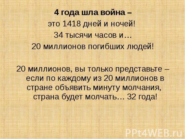 4 года шла война – 4 года шла война – это 1418 дней и ночей! 34 тысячи часов и… 20 миллионов погибших людей! 20 миллионов, вы только представьте – если по каждому из 20 миллионов в стране объявить минуту молчания, страна будет молчать… 32 года!