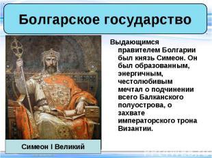 Выдающимся правителем Болгарии был князь Симеон. Он был образованным, энергичным