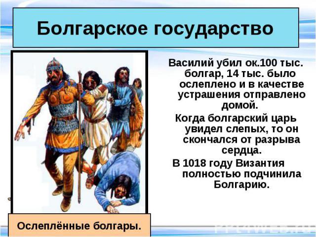 Василий убил ок.100 тыс. болгар, 14 тыс. было ослеплено и в качестве устрашения отправлено домой. Василий убил ок.100 тыс. болгар, 14 тыс. было ослеплено и в качестве устрашения отправлено домой. Когда болгарский царь увидел слепых, то он скончался …