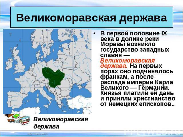 В первой половине IX века в долине реки Моравы возникло государство западных славян — Великоморавская держава. На первых порах оно подчинялось франкам, а после распада империи Карла Великого — Германии. Князья платили ей дань и приняли христианство …