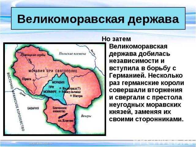 Но затем Великоморавская держава добилась независимости и вступила в борьбу с Германией. Несколько раз германские короли совершали вторжения и свергали с престола неугодных моравских князей, заменяя их своими сторонниками. Но затем Великоморавская д…