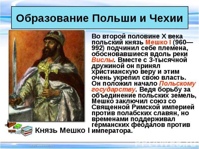 Во второй половине X века польский князь Мешко I (960—992) подчинил себе племена, обосновавшиеся вдоль реки Вислы. Вместе с 3-тысячной дружиной он принял христианскую веру и этим очень укрепил свою власть. Он положил начало Польскому государству. Ве…