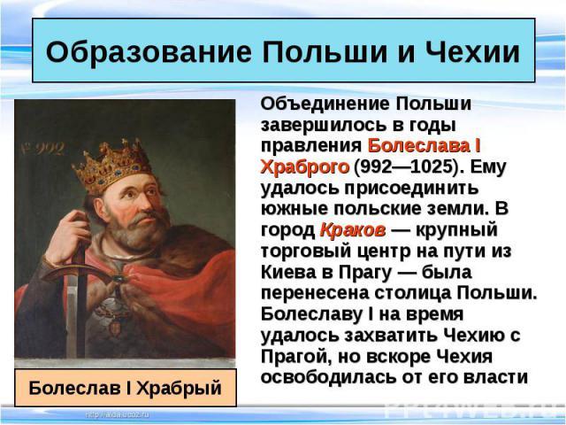 Объединение Польши завершилось в годы правления Болеслава I Храброго (992—1025). Ему удалось присоединить южные польские земли. В город Краков — крупный торговый центр на пути из Киева в Прагу — была перенесена столица Польши. Болеславу I на время у…