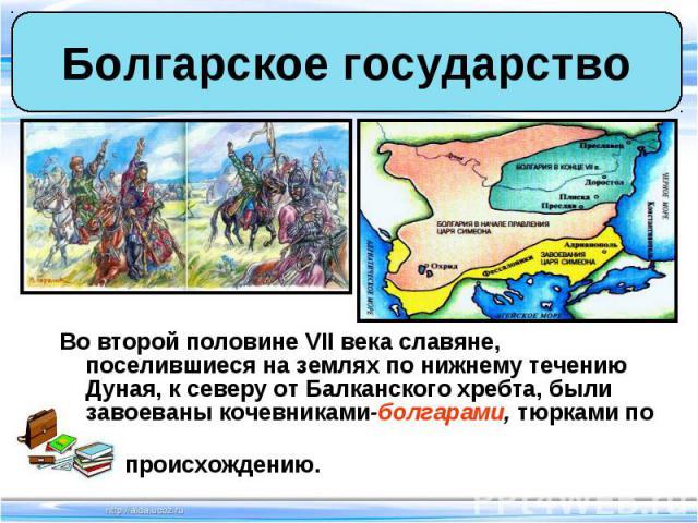 Во второй половине VII века славяне, поселившиеся на землях по нижнему течению Дуная, к северу от Балканского хребта, были завоеваны кочевниками-болгарами, тюрками по Во второй половине VII века славяне, поселившиеся на землях по нижнему течению Дун…