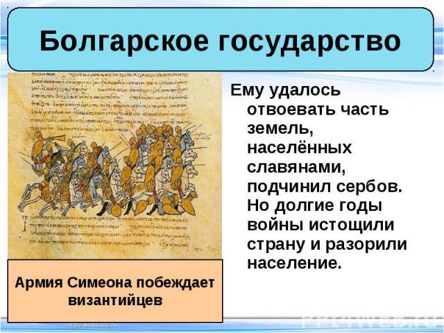 Ему удалось отвоевать часть земель, населённых славянами, подчинил сербов. Но долгие годы войны истощили страну и разорили население. Ему удалось отвоевать часть земель, населённых славянами, подчинил сербов. Но долгие годы войны истощили страну и р…