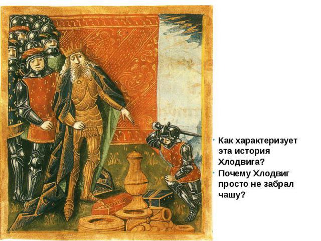Как характеризует эта история Хлодвига? Как характеризует эта история Хлодвига? Почему Хлодвиг просто не забрал чашу?