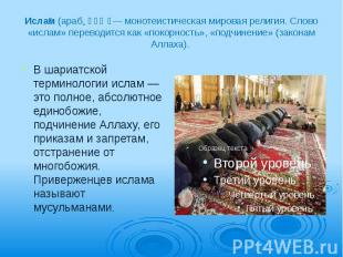 Исла м (араб. إسلام — монотеистическая мировая религия. Слово «ислам» пере