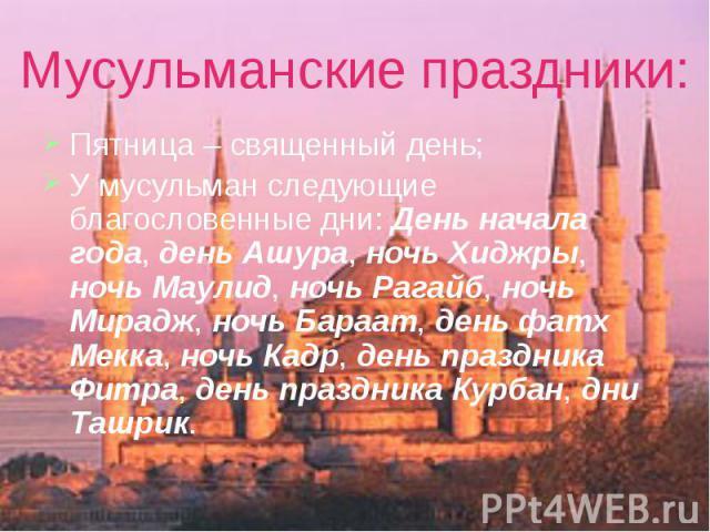 Мусульманские праздники: Пятница – священный день; У мусульман следующие благословенные дни: День начала года, день Ашура, ночь Хиджры, ночь Маулид, ночь Рагайб, ночь Мирадж, ночь Бараат, день фатх Мекка, ночь Кадр, день праздника Фитра, день праздн…