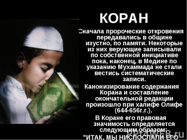 Сначала пророческие откровения передавались в общине изустно, по памяти. Некоторые из них верующие записывали по собственной инициативе пока, наконец, в Медине по указанию Мухаммада не стали вестись систематические записи. Сначала пророческие откров…