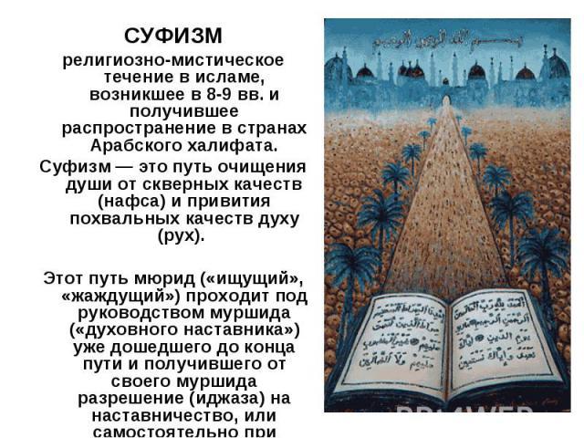 СУФИЗМ религиозно-мистическое течение в исламе, возникшее в 8-9 вв. и получившее распространение в странах Арабского халифата. Суфизм — это путь очищения души от скверных качеств (нафса) и привития похвальных качеств духу (рух). Этот путь мюрид («ищ…