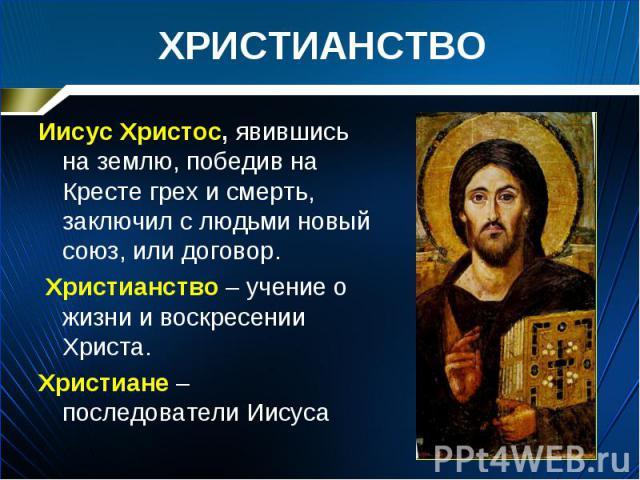 Иисус Христос, явившись на землю, победив на Кресте грех и смерть, заключил с людьми новый союз, или договор. Иисус Христос, явившись на землю, победив на Кресте грех и смерть, заключил с людьми новый союз, или договор. Христианство – учение о жизни…