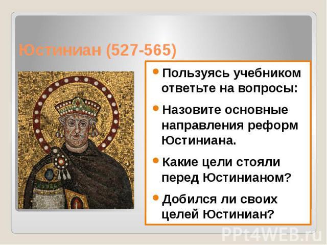 Юстиниан (527-565) Пользуясь учебником ответьте на вопросы: Назовите основные направления реформ Юстиниана. Какие цели стояли перед Юстинианом? Добился ли своих целей Юстиниан?