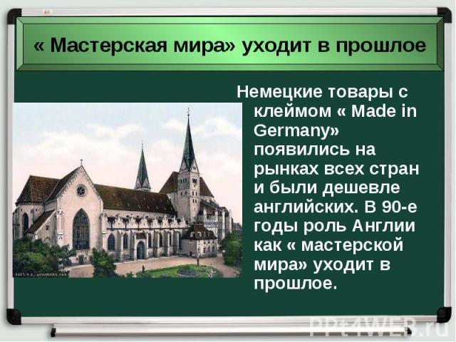 Немецкие товары с клеймом « Made in Germany» появились на рынках всех стран и были дешевле английских. В 90-е годы роль Англии как « мастерской мира» уходит в прошлое. Немецкие товары с клеймом « Made in Germany» появились на рынках всех стран и был…