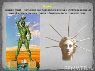 Гелиос Гелиос (Гелий) — бог Солнца, брат Селены (богини Луны) и Эос (утренней за