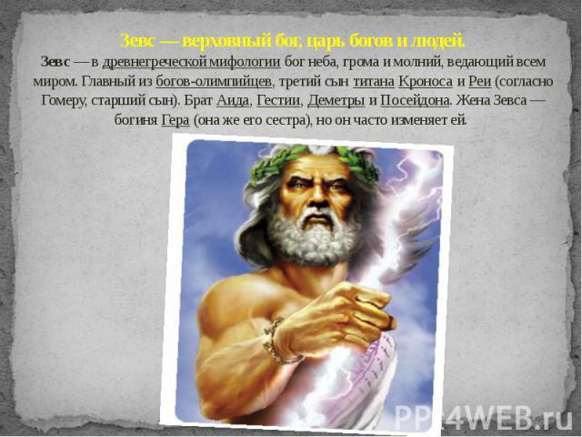 Зевс — верховный бог, царь богов и людей. Зевс — в древнегреческой мифологии бог неба, грома и молний, ведающий всем миром. Главный из богов-олимпийцев, третий сын титана Кроноса и Реи (согласно Гомеру, старший сын). Брат Аида, Гестии, Деметры и Пос…