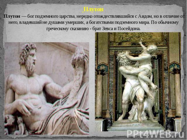 Плутон Плутон — бог подземного царства, нередко отождествлявшийся с Аидом, но в отличие от него, владевший не душами умерших, а богатствами подземного мира. По обычному греческому сказанию - брат Зевса и Посейдона.