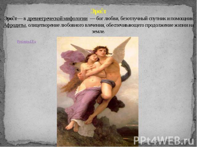 Эро т Эро т— в древнегреческой мифологии — бог любви, безотлучный спутник и помощник Афродиты, олицетворение любовного влечения, обеспечивающего продолжение жизни на земле.